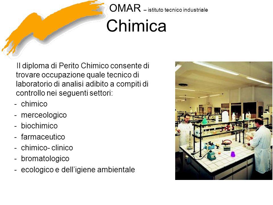 OMAR – istituto tecnico industriale Chimica Il diploma di Perito Chimico consente di trovare occupazione quale tecnico di laboratorio di analisi adibito a compiti di controllo nei seguenti settori: - chimico - merceologico - biochimico - farmaceutico - chimico- clinico - bromatologico - ecologico e delligiene ambientale