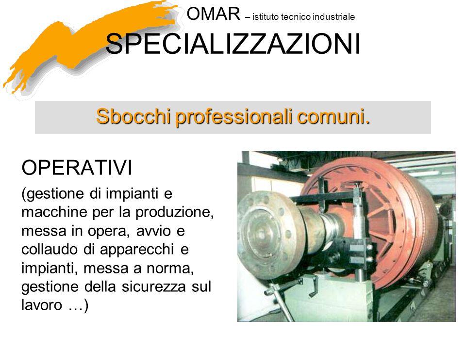 OMAR – istituto tecnico industriale SPECIALIZZAZIONI Sbocchi professionali comuni. OPERATIVI (gestione di impianti e macchine per la produzione, messa