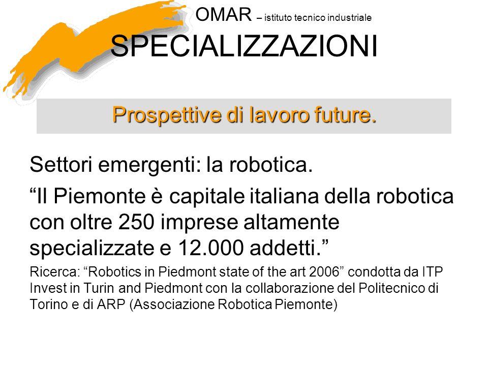 OMAR – istituto tecnico industriale SPECIALIZZAZIONI Settori emergenti: la robotica. Il Piemonte è capitale italiana della robotica con oltre 250 impr