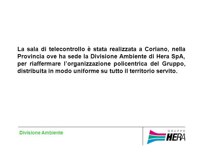 Divisione Ambiente La sala di telecontrollo è stata realizzata a Coriano, nella Provincia ove ha sede la Divisione Ambiente di Hera SpA, per riaffermare lorganizzazione policentrica del Gruppo, distribuita in modo uniforme su tutto il territorio servito.