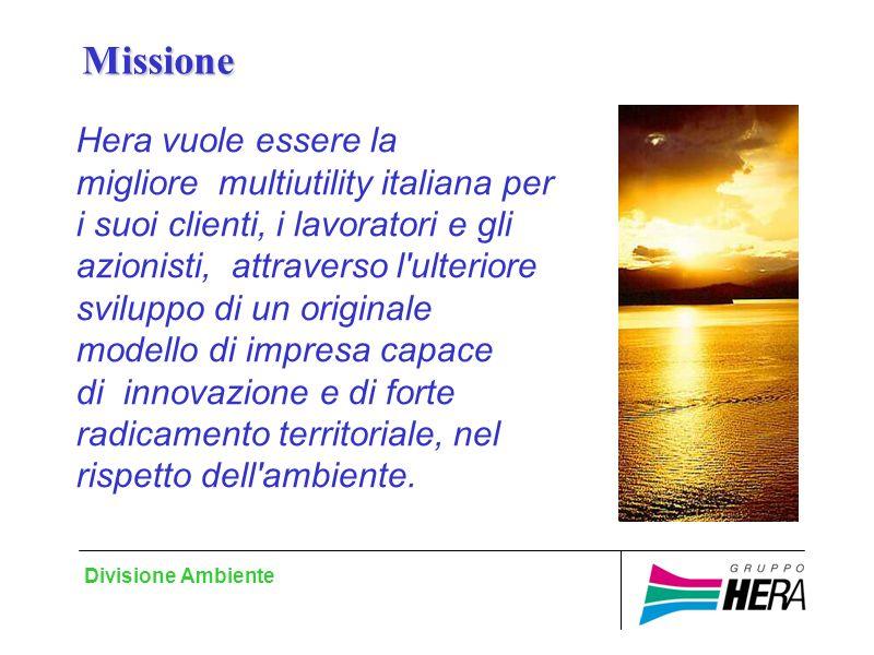 Divisione Ambiente Hera vuole essere la migliore multiutility italiana per i suoi clienti, i lavoratori e gli azionisti, attraverso l ulteriore sviluppo di un originale modello di impresa capace di innovazione e di forte radicamento territoriale, nel rispetto dell ambiente.