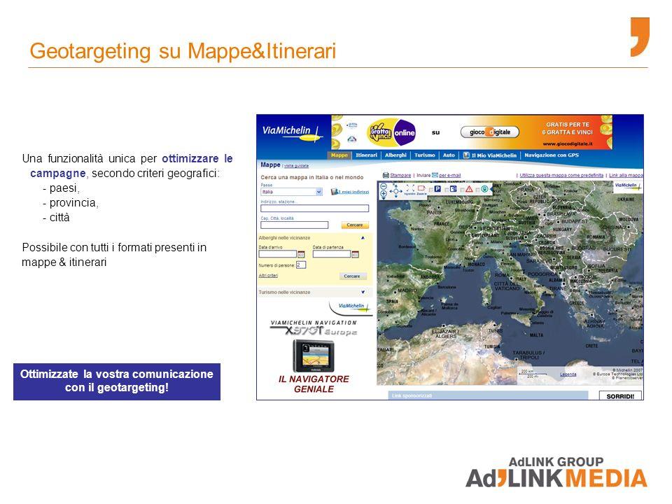Geotargeting su Mappe&Itinerari Una funzionalità unica per ottimizzare le campagne, secondo criteri geografici: - paesi, - provincia, - città Possibile con tutti i formati presenti in mappe & itinerari Ottimizzate la vostra comunicazione con il geotargeting!