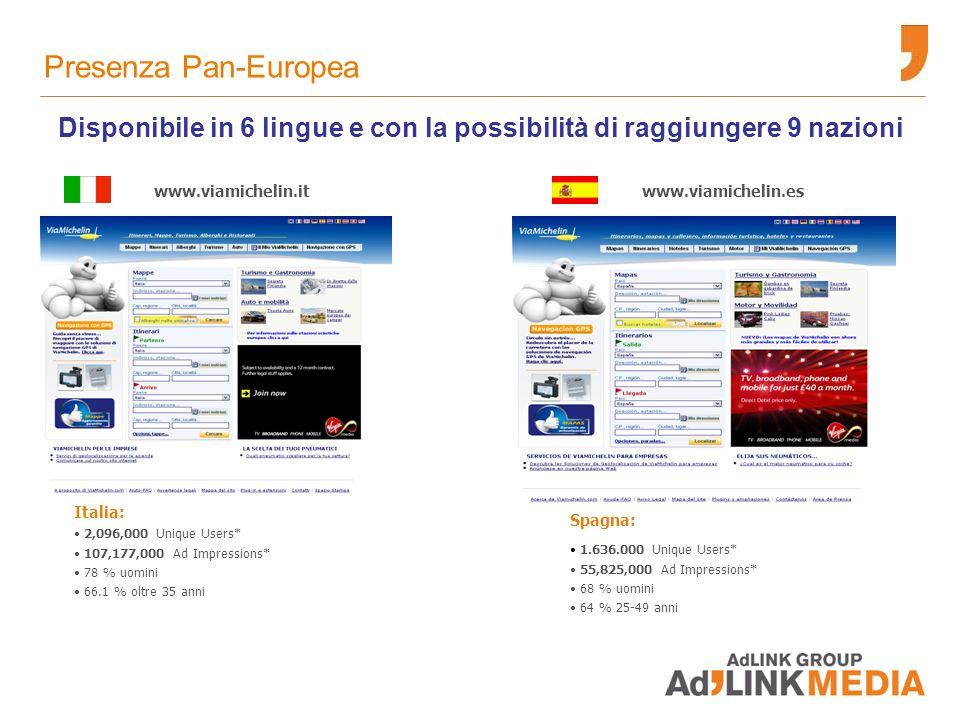 Spagna: 1.636.000 Unique Users* 55,825,000 Ad Impressions* 68 % uomini 64 % 25-49 anni Italia: 2,096,000 Unique Users* 107,177,000 Ad Impressions* 78 % uomini 66.1 % oltre 35 anni www.viamichelin.eswww.viamichelin.it Disponibile in 6 lingue e con la possibilità di raggiungere 9 nazioni Presenza Pan-Europea
