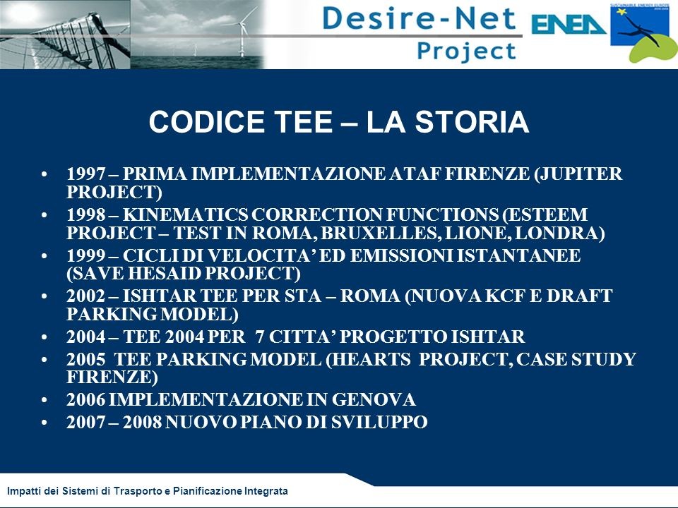 Impatti dei Sistemi di Trasporto e Pianificazione Integrata CODICE TEE – LA STORIA 1997 – PRIMA IMPLEMENTAZIONE ATAF FIRENZE (JUPITER PROJECT) 1998 – KINEMATICS CORRECTION FUNCTIONS (ESTEEM PROJECT – TEST IN ROMA, BRUXELLES, LIONE, LONDRA) 1999 – CICLI DI VELOCITA ED EMISSIONI ISTANTANEE (SAVE HESAID PROJECT) 2002 – ISHTAR TEE PER STA – ROMA (NUOVA KCF E DRAFT PARKING MODEL) 2004 – TEE 2004 PER 7 CITTA PROGETTO ISHTAR 2005 TEE PARKING MODEL (HEARTS PROJECT, CASE STUDY FIRENZE) 2006 IMPLEMENTAZIONE IN GENOVA 2007 – 2008 NUOVO PIANO DI SVILUPPO