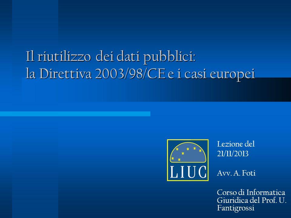 Il riutilizzo dei dati pubblici: la Direttiva 2003/98/CE e i casi europei Lezione del 21/11/2013 Avv.
