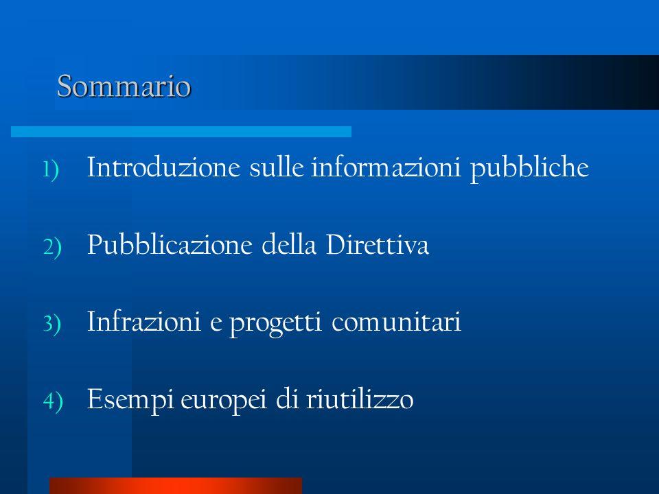 Sommario 1) Introduzione sulle informazioni pubbliche 2) Pubblicazione della Direttiva 3) Infrazioni e progetti comunitari 4) Esempi europei di riutilizzo
