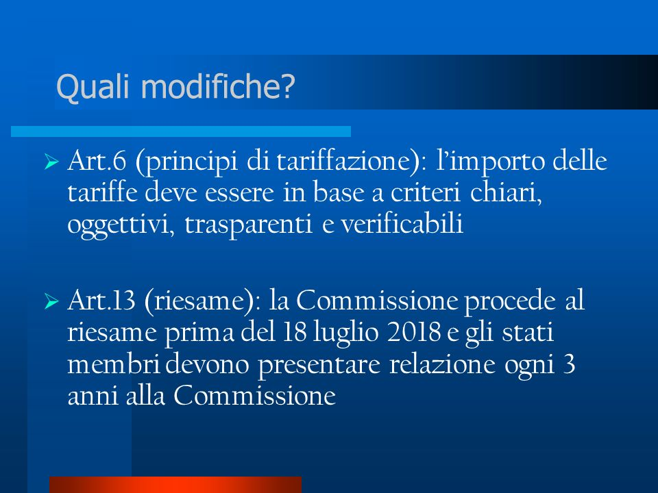 Art.6 (principi di tariffazione): limporto delle tariffe deve essere in base a criteri chiari, oggettivi, trasparenti e verificabili Art.13 (riesame): la Commissione procede al riesame prima del 18 luglio 2018 e gli stati membri devono presentare relazione ogni 3 anni alla Commissione Quali modifiche