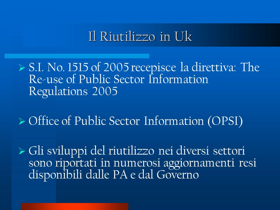 Il Riutilizzo in Uk S.I. No. 1515 of 2005 recepisce la direttiva: The Re-use of Public Sector Information Regulations 2005 Office of Public Sector Inf
