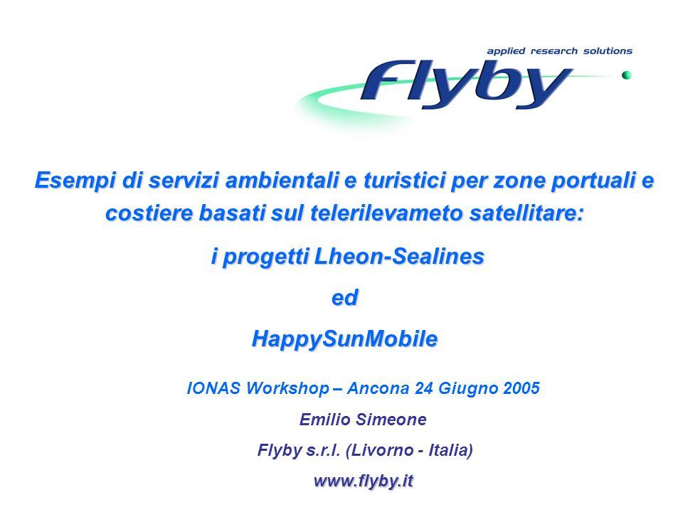 Esempi di servizi ambientali e turistici per zone portuali e costiere basati sul telerilevameto satellitare: i progetti Lheon-Sealines i progetti Lheon-SealinesedHappySunMobile IONAS Workshop – Ancona 24 Giugno 2005 Emilio Simeone Flyby s.r.l.