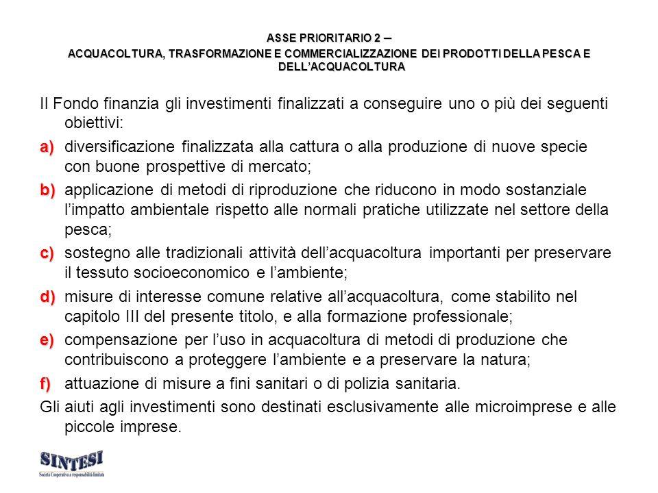ASSE PRIORITARIO 2 ASSE PRIORITARIO 2 ACQUACOLTURA, TRASFORMAZIONE E COMMERCIALIZZAZIONE DEI PRODOTTI DELLA PESCA E DELLACQUACOLTURA Il Fondo finanzia gli investimenti finalizzati a conseguire uno o più dei seguenti obiettivi: a) a)diversificazione finalizzata alla cattura o alla produzione di nuove specie con buone prospettive di mercato; b) b)applicazione di metodi di riproduzione che riducono in modo sostanziale limpatto ambientale rispetto alle normali pratiche utilizzate nel settore della pesca; c) c)sostegno alle tradizionali attività dellacquacoltura importanti per preservare il tessuto socioeconomico e lambiente; d) d)misure di interesse comune relative allacquacoltura, come stabilito nel capitolo III del presente titolo, e alla formazione professionale; e) e)compensazione per luso in acquacoltura di metodi di produzione che contribuiscono a proteggere lambiente e a preservare la natura; f) f)attuazione di misure a fini sanitari o di polizia sanitaria.