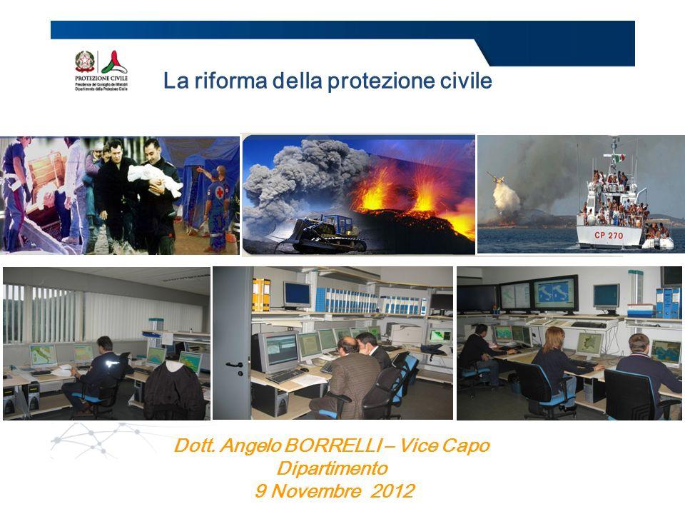 Dott. Angelo BORRELLI – Vice Capo Dipartimento 9 Novembre 2012 La riforma della protezione civile