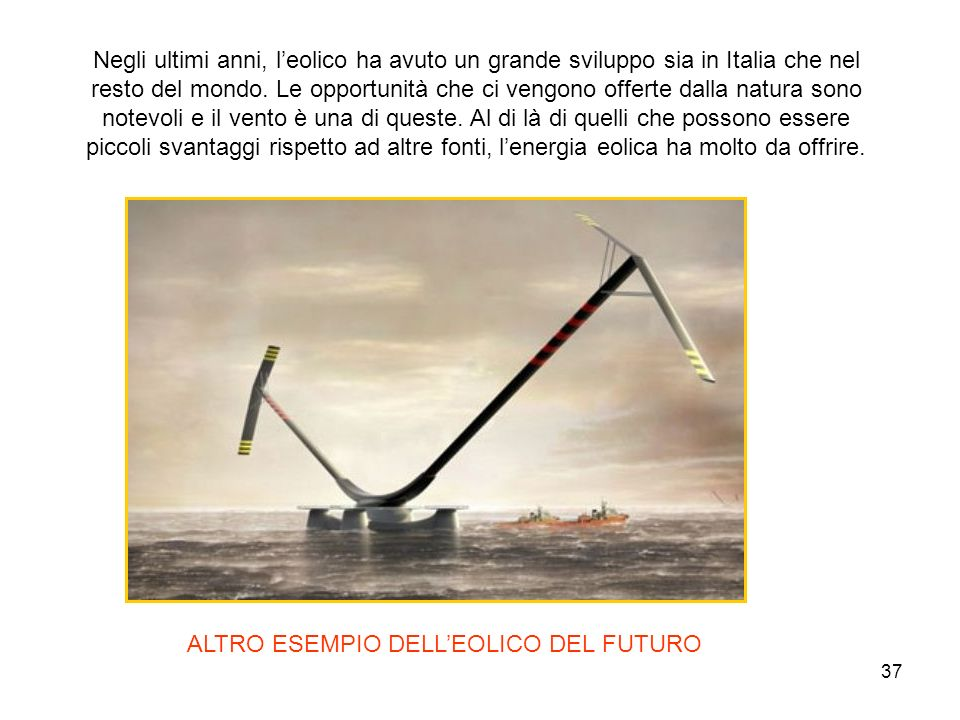 37 ALTRO ESEMPIO DELLEOLICO DEL FUTURO Negli ultimi anni, leolico ha avuto un grande sviluppo sia in Italia che nel resto del mondo. Le opportunità ch