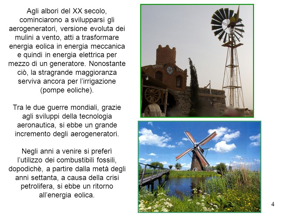 4 Agli albori del XX secolo, cominciarono a svilupparsi gli aerogeneratori, versione evoluta dei mulini a vento, atti a trasformare energia eolica in