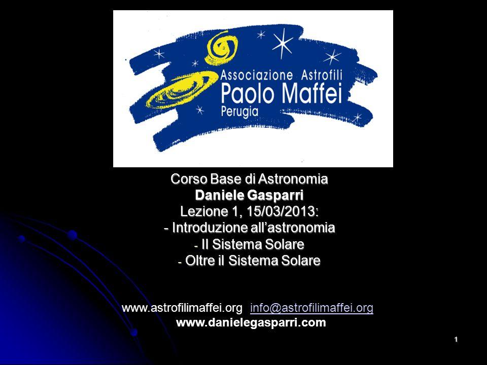 © Associazione Astrofili Paolo Maffei Perugia 20101 Corso Base di Astronomia Daniele Gasparri Lezione 1, 15/03/2013: - Introduzione allastronomia - Il