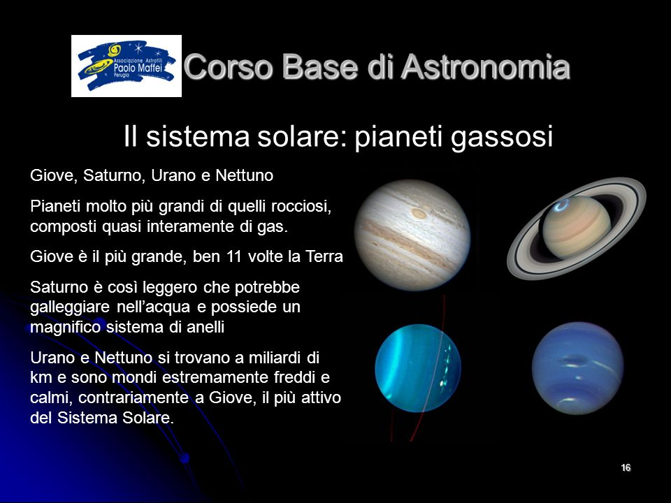 © Associazione Astrofili Paolo Maffei Perugia 201016 Corso Base di Astronomia Corso Base di Astronomia Il sistema solare: pianeti gassosi Giove, Satur