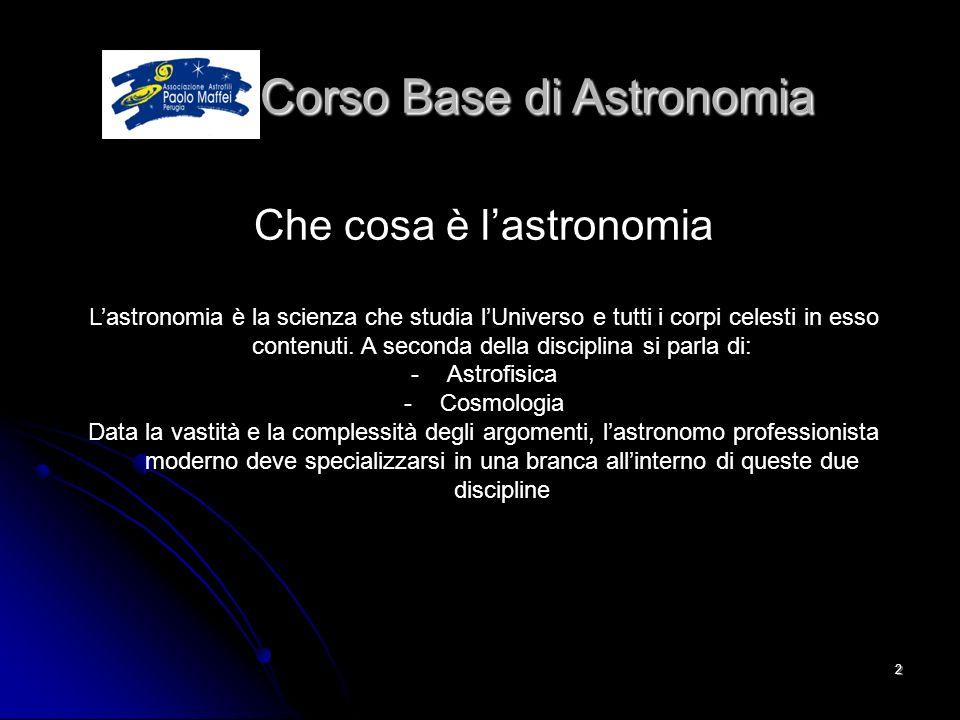 © Associazione Astrofili Paolo Maffei Perugia 20102 Corso Base di Astronomia Corso Base di Astronomia Che cosa è lastronomia Lastronomia è la scienza