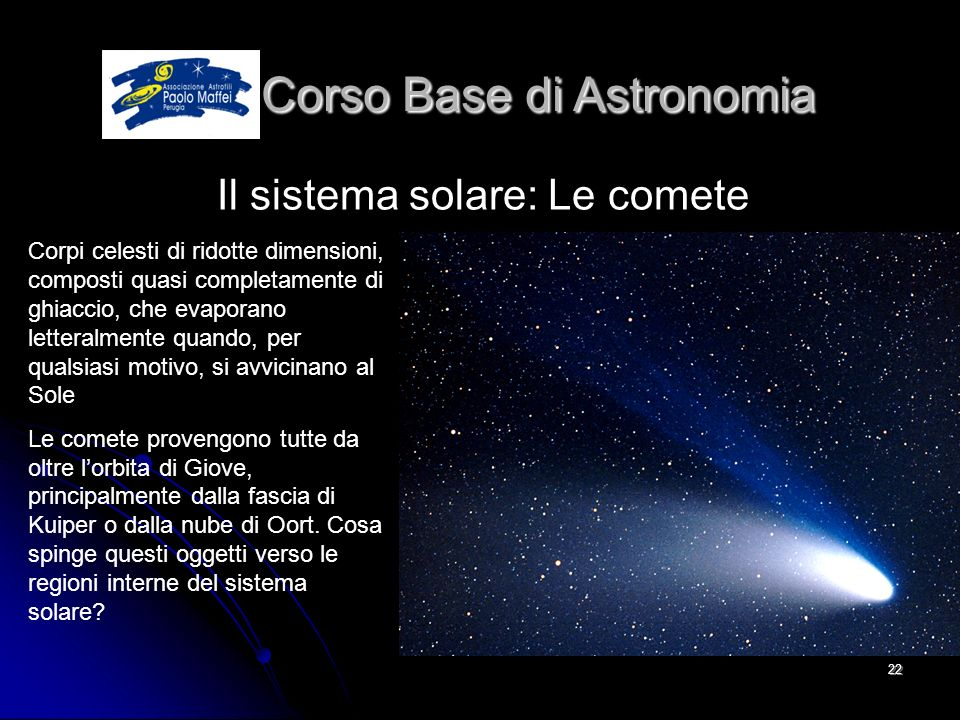 © Associazione Astrofili Paolo Maffei Perugia 201022 Corso Base di Astronomia Corso Base di Astronomia Il sistema solare: Le comete Corpi celesti di r
