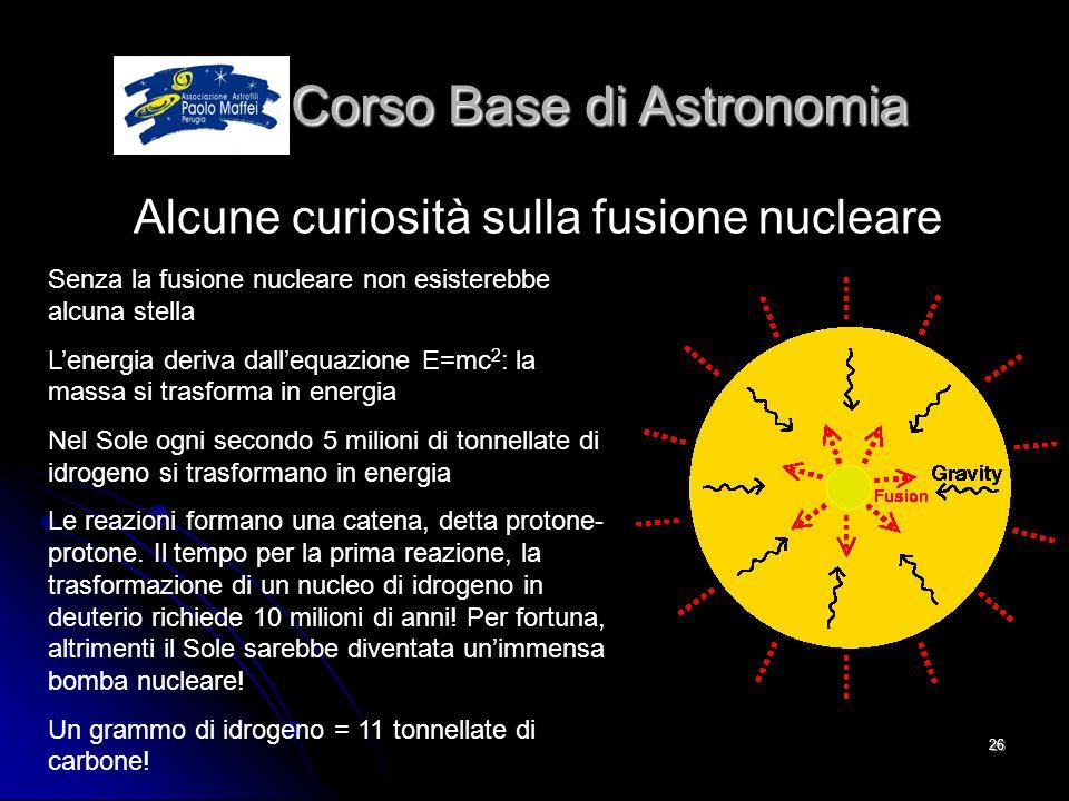 © Associazione Astrofili Paolo Maffei Perugia 201026 Corso Base di Astronomia Corso Base di Astronomia Alcune curiosità sulla fusione nucleare Senza l