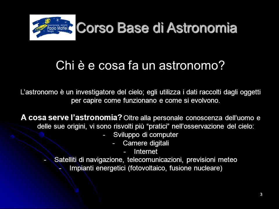 © Associazione Astrofili Paolo Maffei Perugia 20103 Corso Base di Astronomia Corso Base di Astronomia Chi è e cosa fa un astronomo? Lastronomo è un in