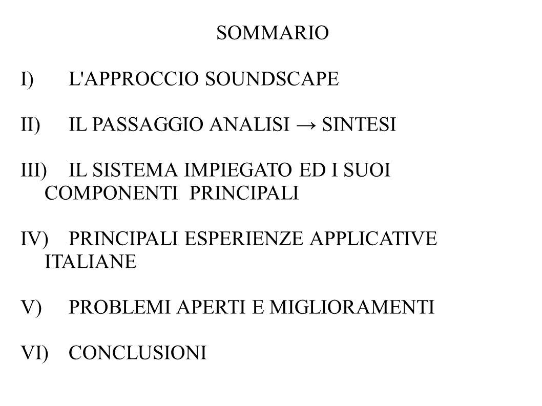 SOMMARIO I) L APPROCCIO SOUNDSCAPE II) IL PASSAGGIO ANALISI SINTESI III)IL SISTEMA IMPIEGATO ED I SUOI COMPONENTI PRINCIPALI IV) PRINCIPALI ESPERIENZE APPLICATIVE ITALIANE V) PROBLEMI APERTI E MIGLIORAMENTI VI)CONCLUSIONI