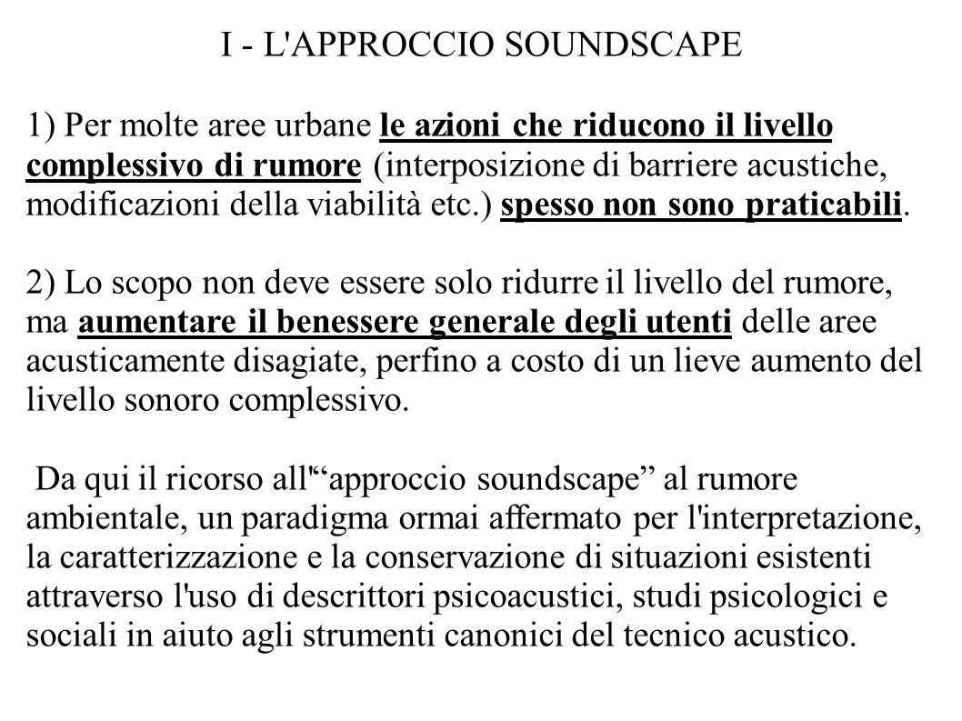 I - L APPROCCIO SOUNDSCAPE 1) Per molte aree urbane le azioni che riducono il livello complessivo di rumore (interposizione di barriere acustiche, modificazioni della viabilità etc.) spesso non sono praticabili.