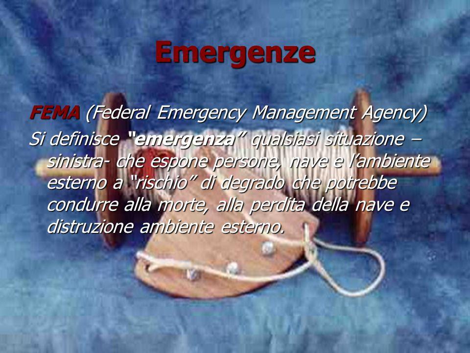 Emergenze Emergenze FEMA (Federal Emergency Management Agency) Si definisce emergenza qualsiasi situazione – sinistra- che espone persone, nave e lambiente esterno a rischio di degrado che potrebbe condurre alla morte, alla perdita della nave e distruzione ambiente esterno.
