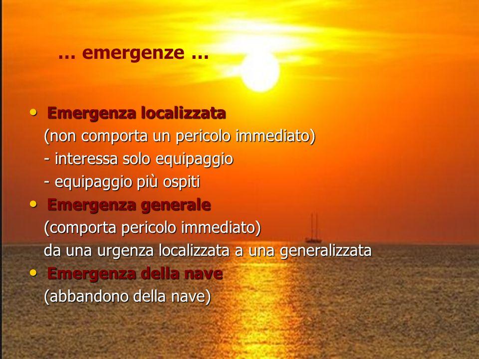 … emergenze … Emergenza localizzata Emergenza localizzata (non comporta un pericolo immediato) (non comporta un pericolo immediato) - interessa solo equipaggio - interessa solo equipaggio - equipaggio più ospiti - equipaggio più ospiti Emergenza generale Emergenza generale (comporta pericolo immediato) (comporta pericolo immediato) da una urgenza localizzata a una generalizzata da una urgenza localizzata a una generalizzata Emergenza della nave Emergenza della nave (abbandono della nave) (abbandono della nave)
