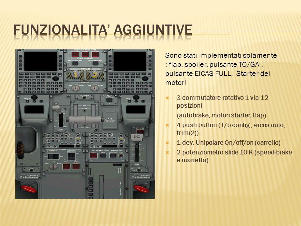 Sono stati implementati solamente : flap, spoiler, pulsante TO/GA, pulsante EICAS FULL, Starter dei motori 3 commutatore rotativo 1 via 12 posizioni (