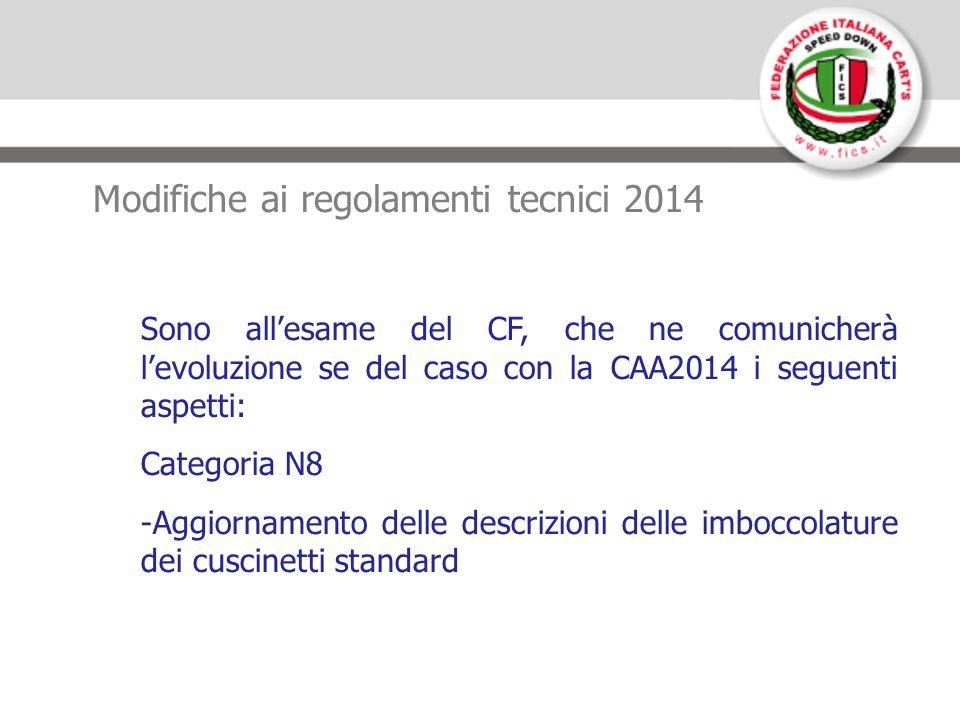 Modifiche ai regolamenti tecnici 2014 Sono allesame del CF, che ne comunicherà levoluzione se del caso con la CAA2014 i seguenti aspetti: Categoria N8 -Aggiornamento delle descrizioni delle imboccolature dei cuscinetti standard
