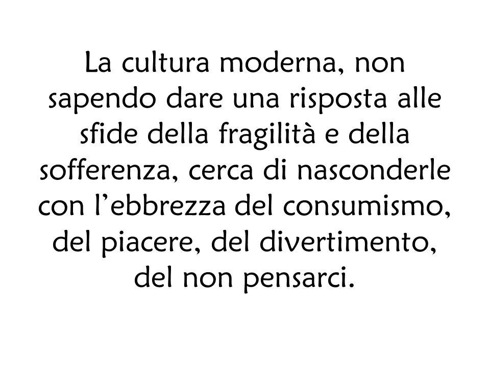 La cultura moderna, non sapendo dare una risposta alle sfide della fragilità e della sofferenza, cerca di nasconderle con lebbrezza del consumismo, del piacere, del divertimento, del non pensarci.