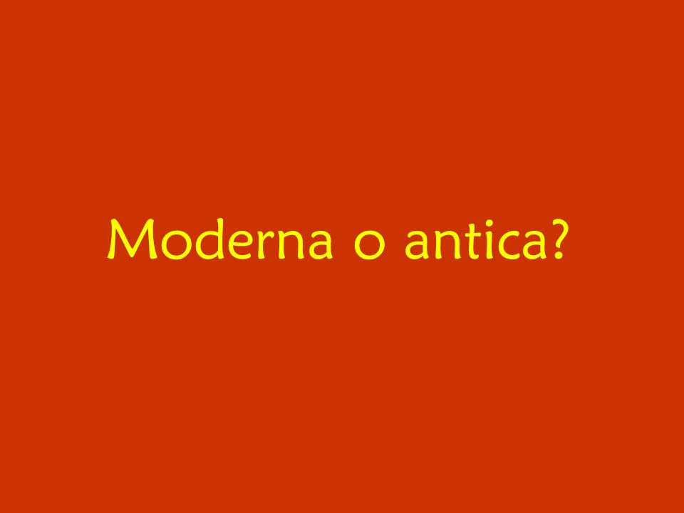 Moderna o antica?