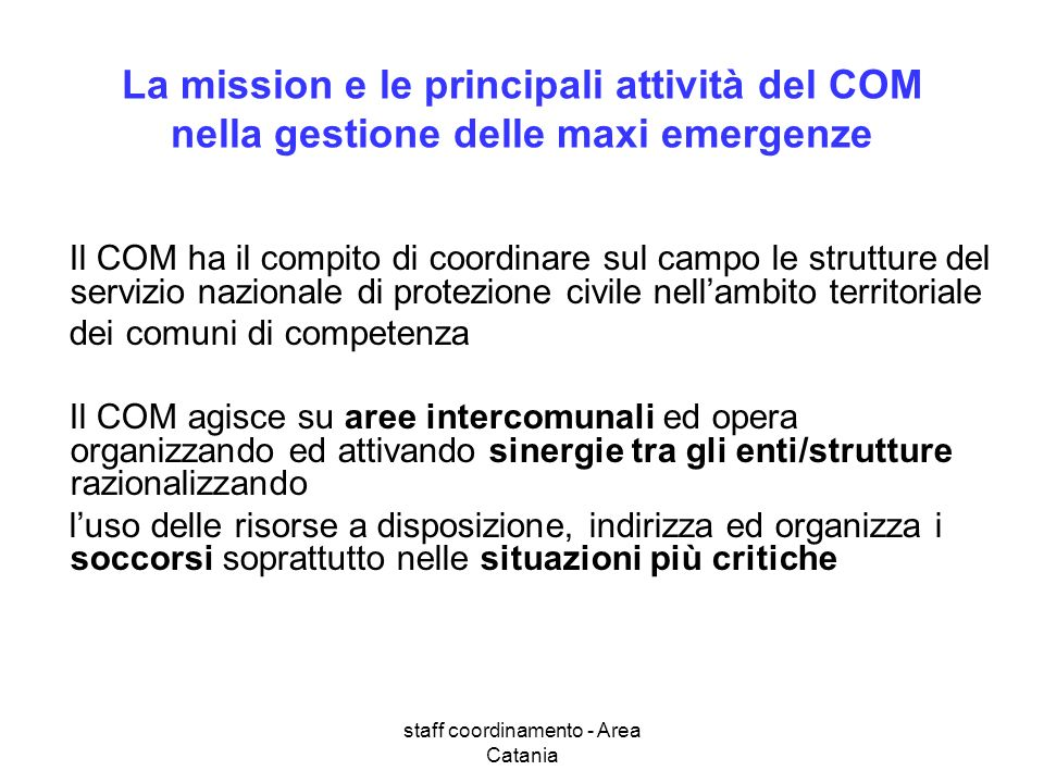 staff coordinamento - Area Catania La mission e le principali attività del COM nella gestione delle maxi emergenze Il COM ha il compito di coordinare