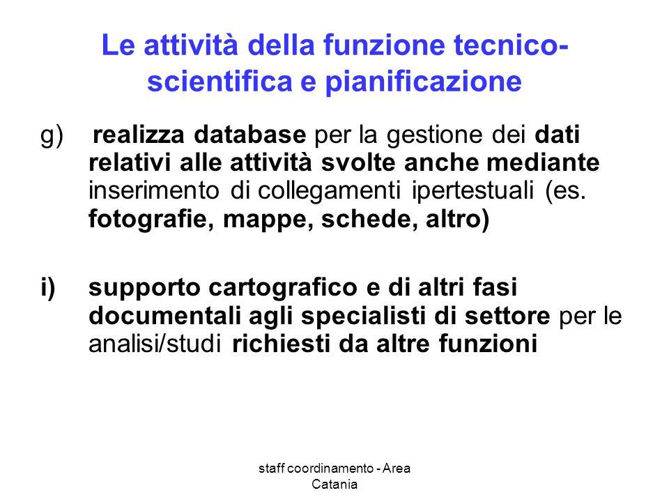 staff coordinamento - Area Catania Le attività della funzione tecnico- scientifica e pianificazione g) realizza database per la gestione dei dati rela