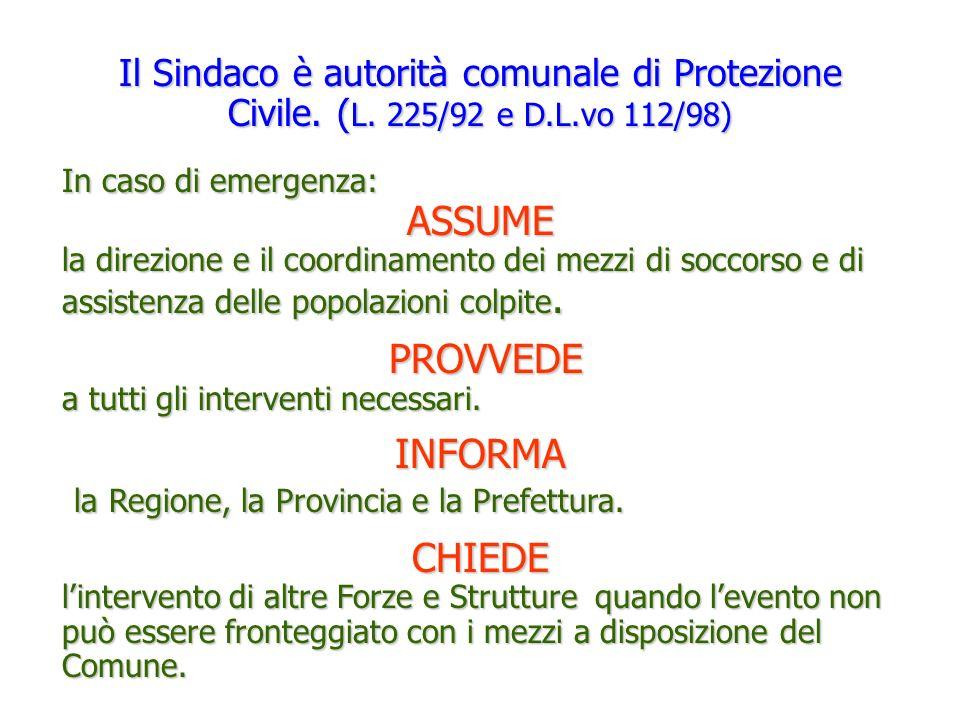 Il Sindaco è autorità comunale di Protezione Civile. ( L. 225/92 e D.L.vo 112/98) In caso di emergenza: ASSUME la direzione e il coordinamento dei mez