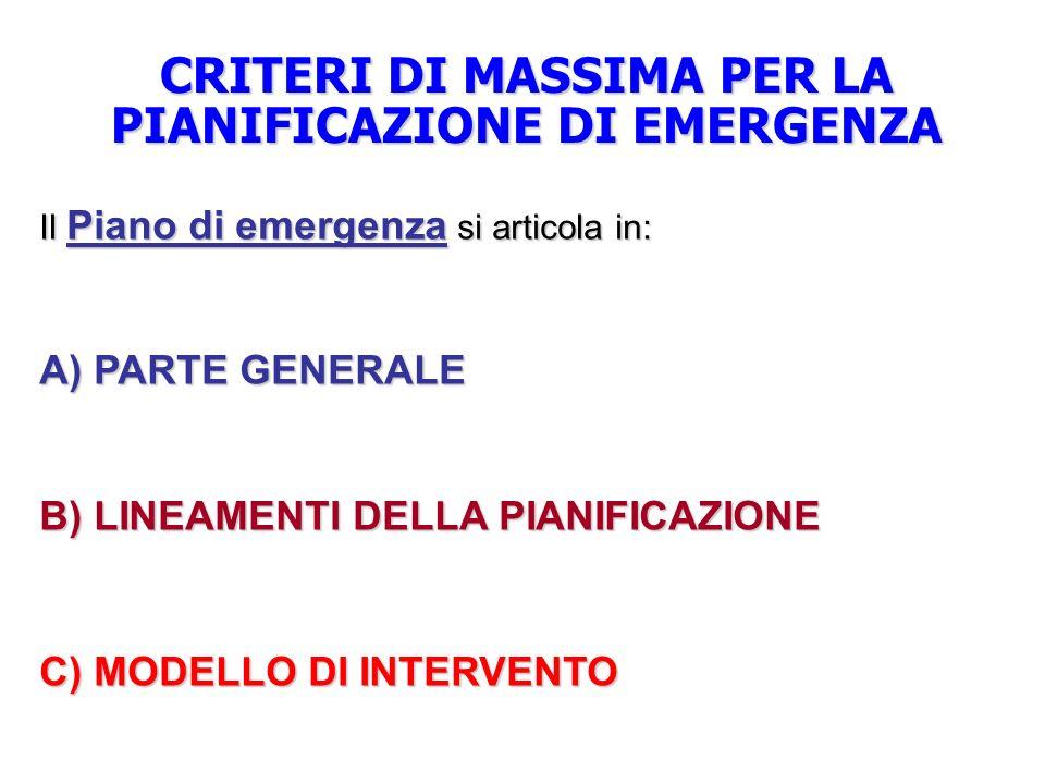 CRITERI DI MASSIMA PER LA PIANIFICAZIONE DI EMERGENZA Il Piano di emergenza si articola in: A) PARTE GENERALE B) LINEAMENTI DELLA PIANIFICAZIONE C) MODELLO DI INTERVENTO