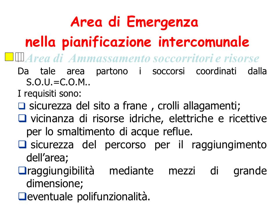 Area di Ammassamento soccorritori e risorse Da tale area partono i soccorsi coordinati dalla S.O.U.=C.O.M.. I requisiti sono: sicurezza del sito a fra