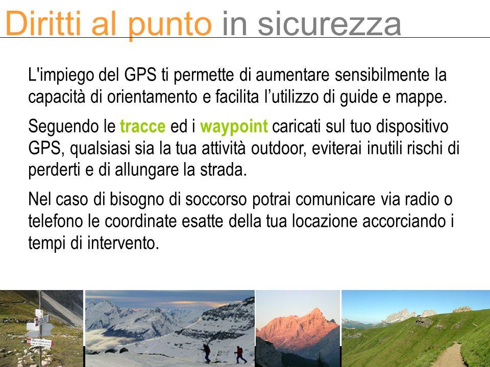 L impiego del GPS ti permette di aumentare sensibilmente la capacità di orientamento e facilita lutilizzo di guide e mappe.