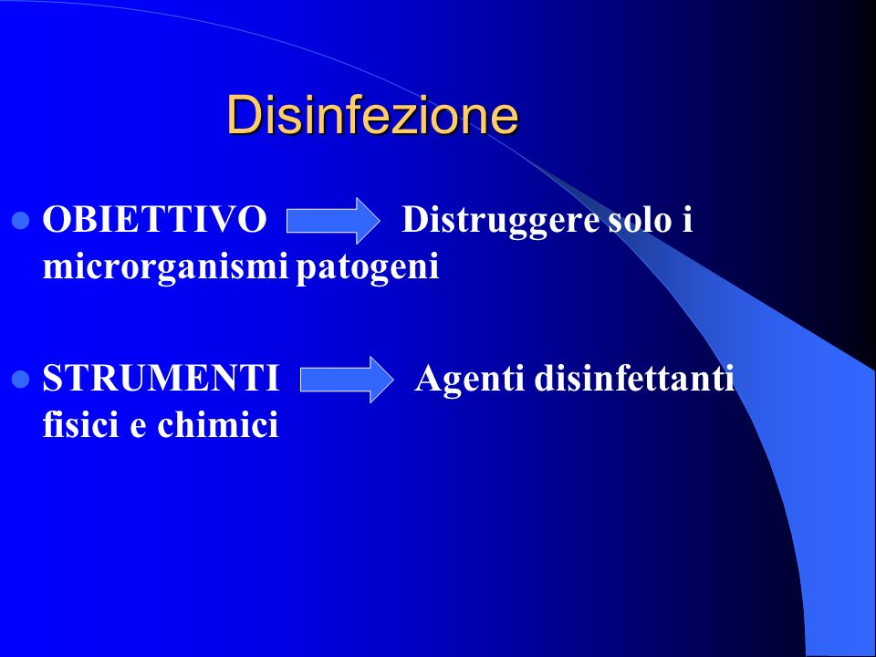 Disinfezione OBIETTIVO Distruggere solo i microrganismi patogeni STRUMENTI Agenti disinfettanti fisici e chimici