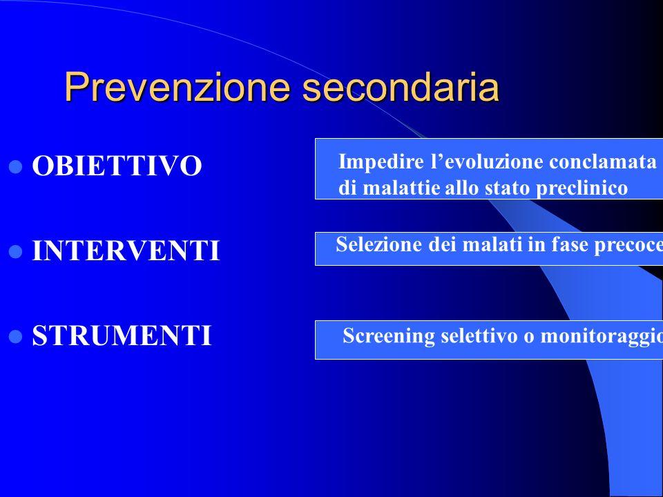 Prevenzione secondaria OBIETTIVO INTERVENTI STRUMENTI Impedire levoluzione conclamata di malattie allo stato preclinico Selezione dei malati in fase p