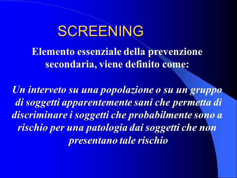 SCREENING Elemento essenziale della prevenzione secondaria, viene definito come: Un interveto su una popolazione o su un gruppo di soggetti apparentem
