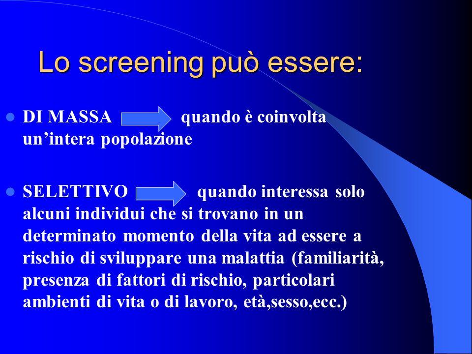 Lo screening può essere: DI MASSA quando è coinvolta unintera popolazione SELETTIVO quando interessa solo alcuni individui che si trovano in un determ
