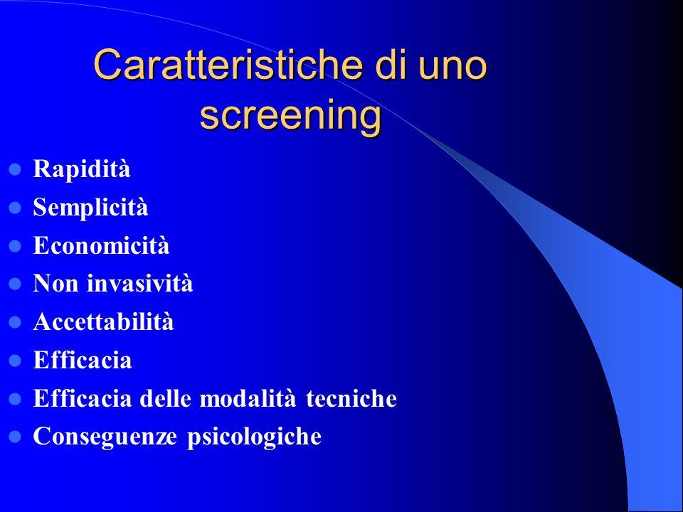 Caratteristiche di uno screening Rapidità Semplicità Economicità Non invasività Accettabilità Efficacia Efficacia delle modalità tecniche Conseguenze