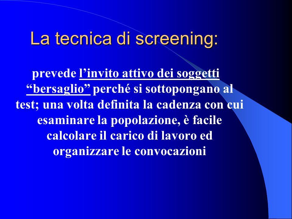 La tecnica di screening: prevede linvito attivo dei soggetti bersaglio perché si sottopongano al test; una volta definita la cadenza con cui esaminare