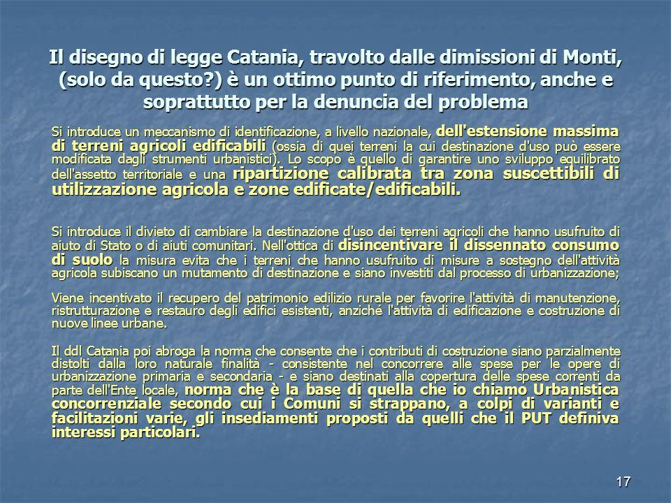 17 Il disegno di legge Catania, travolto dalle dimissioni di Monti, (solo da questo ) è un ottimo punto di riferimento, anche e soprattutto per la denuncia del problema Si introduce un meccanismo di identificazione, a livello nazionale, dell estensione massima di terreni agricoli edificabili (ossia di quei terreni la cui destinazione d uso può essere modificata dagli strumenti urbanistici).