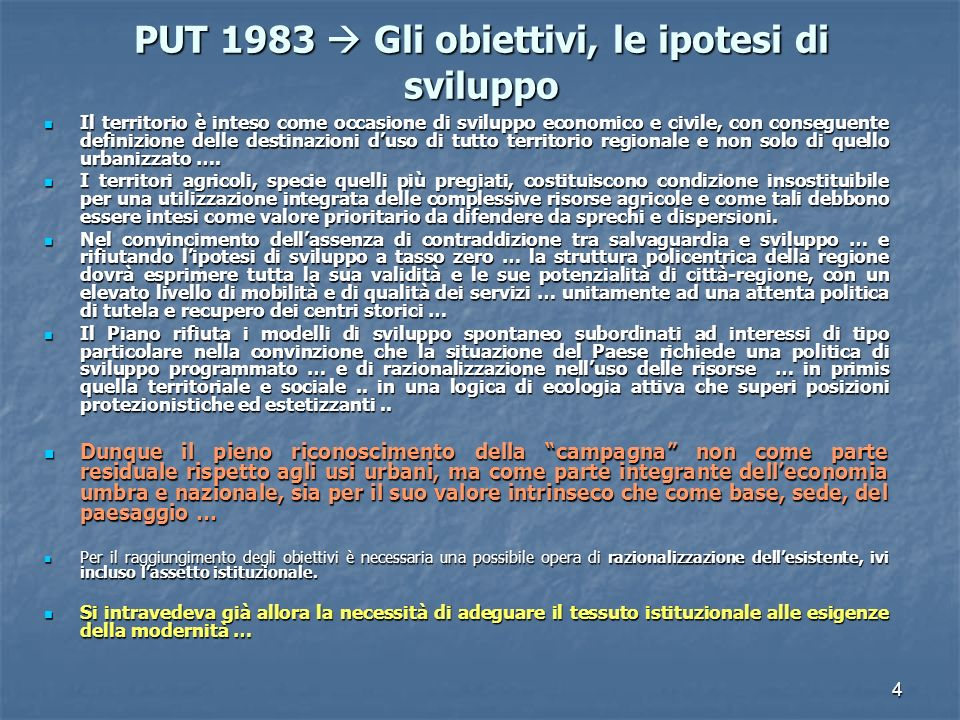 4 PUT 1983 Gli obiettivi, le ipotesi di sviluppo Il territorio è inteso come occasione di sviluppo economico e civile, con conseguente definizione delle destinazioni duso di tutto territorio regionale e non solo di quello urbanizzato ….