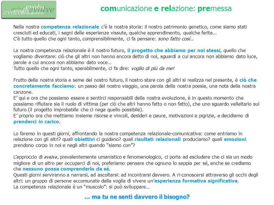 comunicazione e relazione: premessa Nella nostra competenza relazionale cè la nostra storia: il nostro patrimonio genetico, come siamo stati cresciuti
