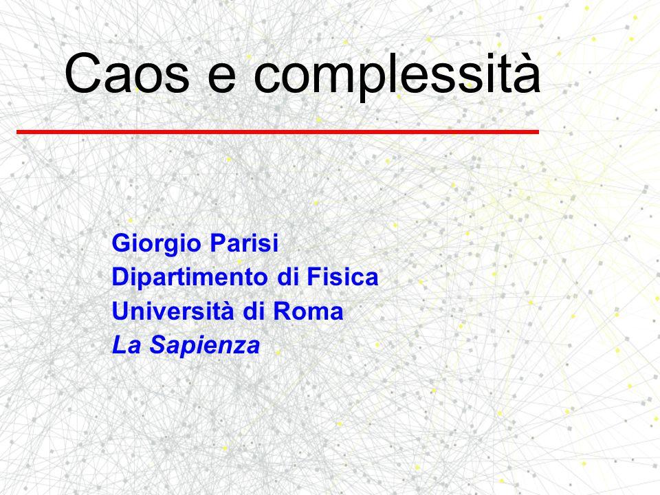 Caos e complessità Giorgio Parisi Dipartimento di Fisica Università di Roma La Sapienza