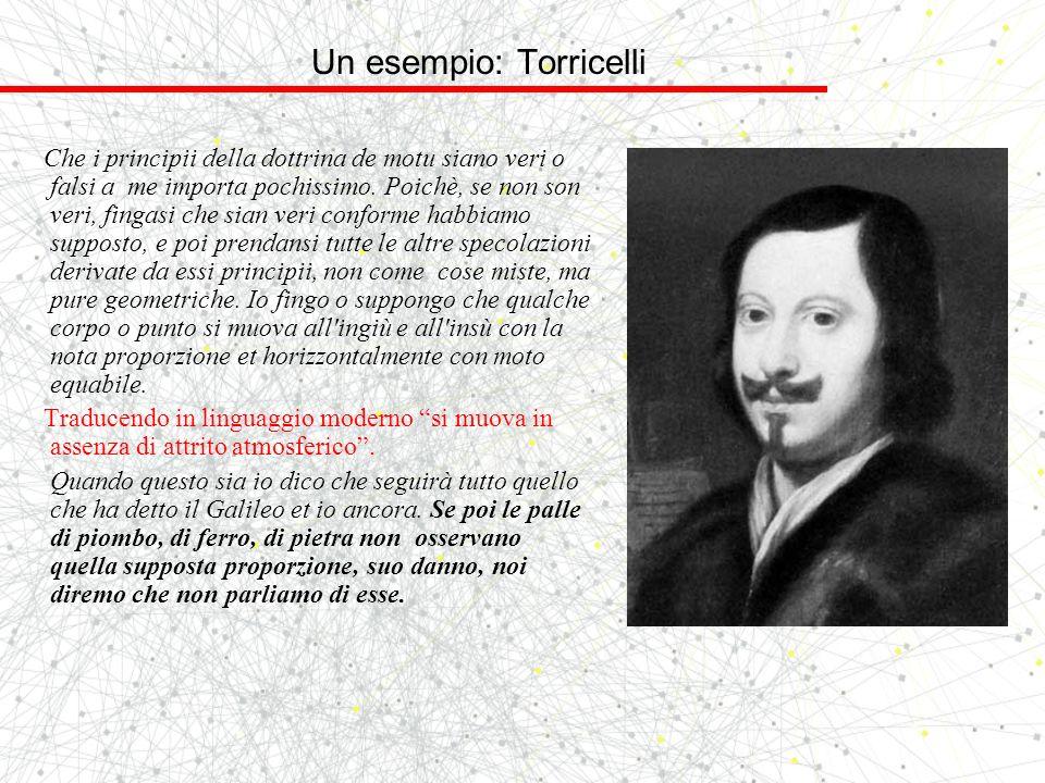 Un esempio: Torricelli Che i principii della dottrina de motu siano veri o falsi a me importa pochissimo. Poichè, se non son veri, fingasi che sian ve