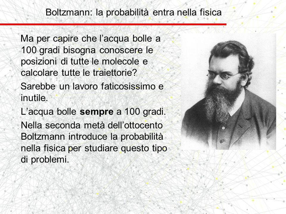 Boltzmann: la probabilità entra nella fisica Ma per capire che lacqua bolle a 100 gradi bisogna conoscere le posizioni di tutte le molecole e calcolar