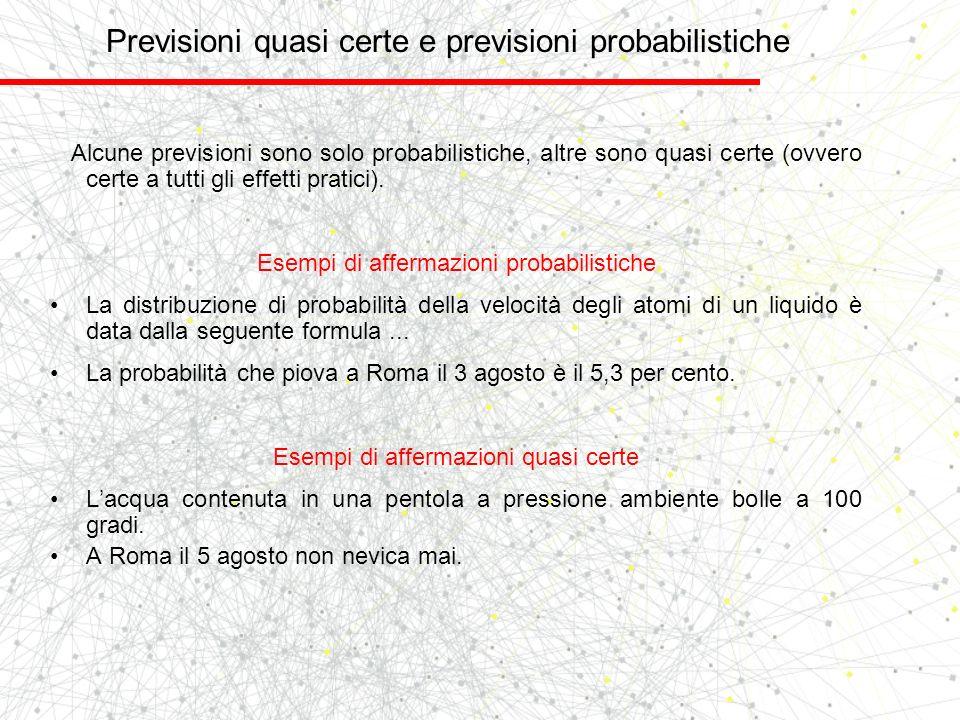 Previsioni quasi certe e previsioni probabilistiche Alcune previsioni sono solo probabilistiche, altre sono quasi certe (ovvero certe a tutti gli effe